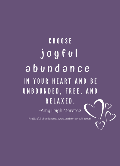 Choose joyful abundance in your heart and be unbounded, free, and relaxed. -Amy Leigh Mercree