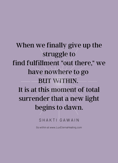 "When we finally give up the struggle to find fulfillment ""out there,"" we have nowhere to go but within. It is at this moment of total surrender that a new light begins to dawn. ~ Shakti Gawain"