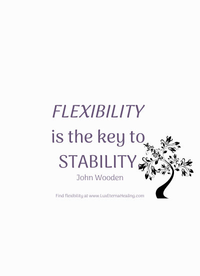 Flexibility is the key to stability. ~ John Wooden