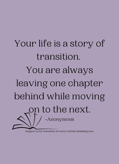 Your life is a story of transition. You are always leaving one chapter behind while moving on to the next. ~Anonymous