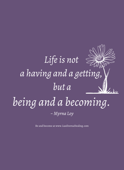 Life is not a having and a getting, but a being and a becoming. ~ Myrna Loy