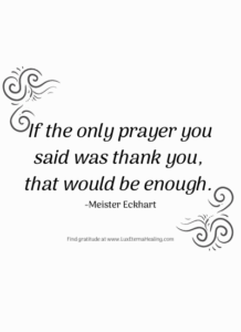 If the only prayer you said was thank you, that would be enough. -Meister Eckhart