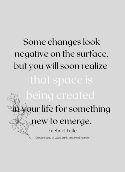 Some changes look negative on the surface but you will soon realize that space is being created in your life for something new to emerge. -Eckhart Tolle
