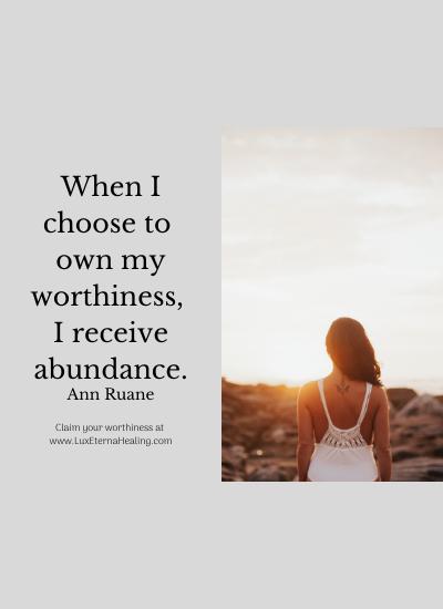 When I choose to own my worthiness, I receive abundance. ~Ann Ruane
