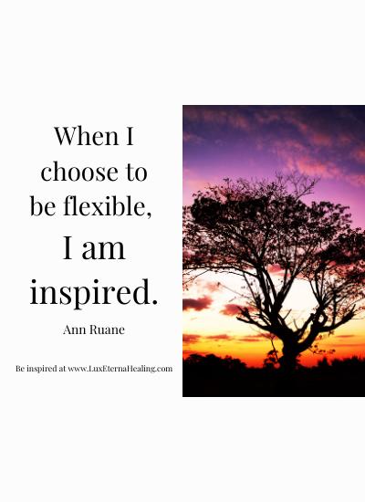 When I choose to be flexible, I am inspired. ~Ann Ruane