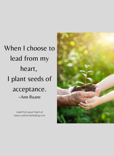 When I choose to lead from my heart, I plant seeds of acceptance. ~Ann Ruane
