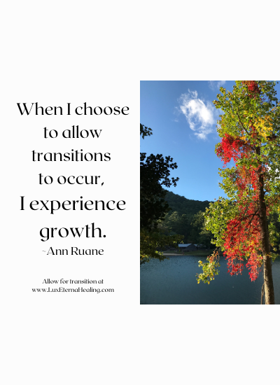 When I choose to allow transitions to occur, I experience growth. ~Ann Ruane