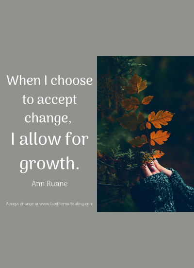 When I choose to accept change, I allow for growth. -Ann Ruane