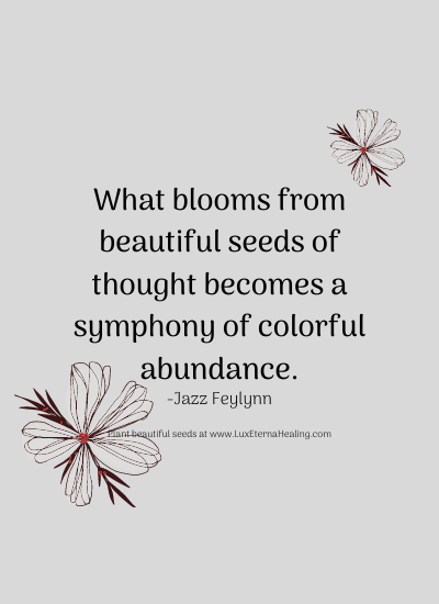 What blooms from beautiful seeds of thought becomes a symphony of colorful abundance. -Jazz Feylynn