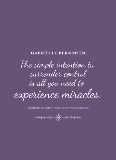 The simple intention to surrender control is all you need to experience miracles. ~ Gabrielle Bernstein