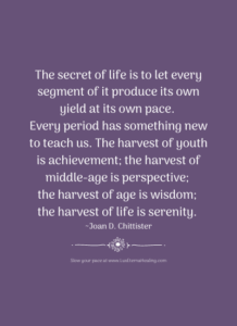 The secret of life is to let every segment of it produce its own yield at its own pace. Every period has something new to teach us. The harvest of youth is achievement; the harvest of middle-age is perspective; the harvest of age is wisdom; the harvest of life is serenity. ~ Joan D. Chittister
