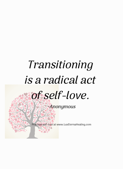 Transitioning is a radical act of self-love. ~Anonymous