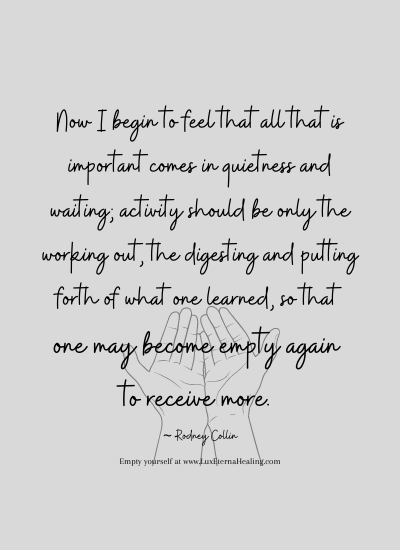 Now I begin to feel that all that is important comes in quietness and waiting; activity should be only the working out, the digesting and putting forth of what one learned, so that one may become empty again to receive more. ~ Rodney Collin