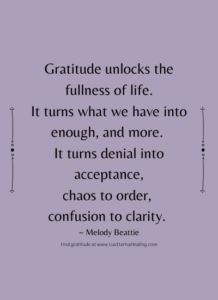 Gratitude unlocks the fullness of life. It turns what we have into enough, and more. It turns denial into acceptance, chaos to order, confusion to clarity. ~ Melody Beattie