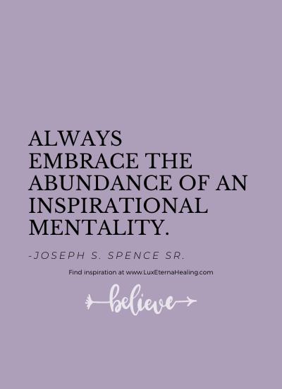 Always embrace the abundance of an inspirational mentality. -Joseph S. Spence Sr.