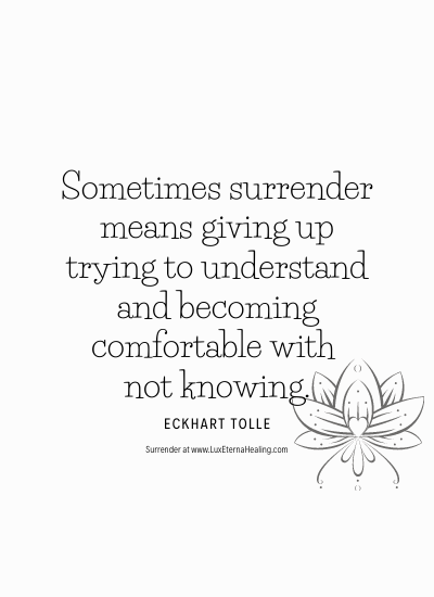 Sometimes surrender means giving up trying to understand and becoming comfortable with not knowing. ~ Eckhart Tolle