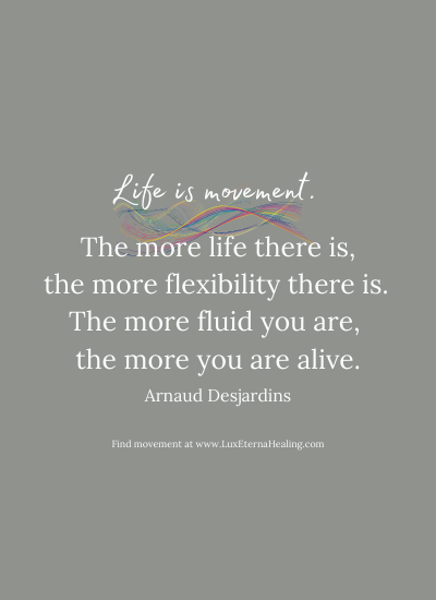 Life is movement. The more life there is, the more flexibility there is. The more fluid you are, the more you are alive. ~ Arnaud Desjardins