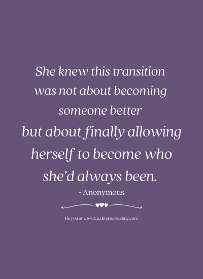 She knew this transition was not about becoming someone better but about finally allowing herself to become who she'd always been. ~Anonymous