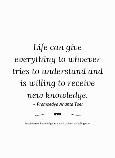 Life can give everything to whoever tries to understand and is willing to receive new knowledge. ~ Pramoedya Ananta Toer