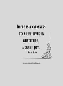 There is a calmness to a life lived in gratitude, a quiet joy. ~ Ralph Blum