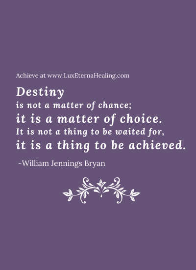 Destiny is not a matter of chance; it is a matter of choice. It is not a thing to be waited for, it is a thing to be achieved. -William Jennings Bryan
