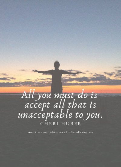 All you must do is accept all that is unacceptable to you. ~ Cheri Huber