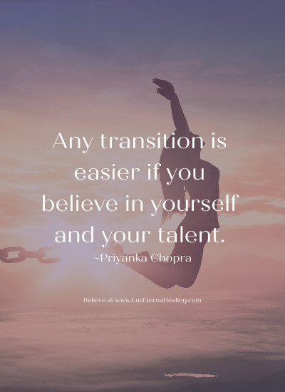 Any transition is easier if you believe in yourself and your talent. ~Priyanka Chopra