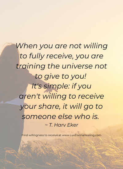 When you are not willing to fully receive, you are training the universe not to give to you! It's simple: if you aren't willing to receive your share, it will go to someone else who is. ~ T. Harv Eker