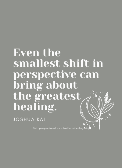 Even the smallest shift in perspective can bring about the greatest healing. -Joshua Kai
