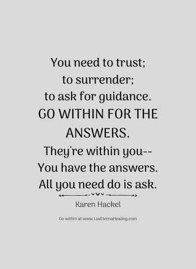 You need to trust To surrender To ask for guidance Go within for the answers They're within you You have the answers All you need do is ask. -Karen Hackel