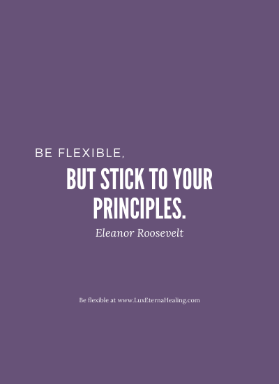 Be flexible, but stick to your principles. ~ Eleanor Roosevelt