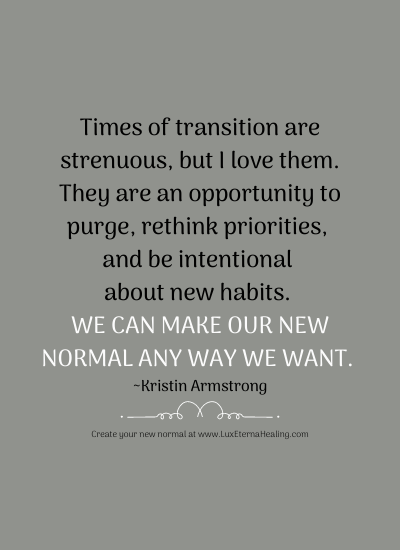 Times of transition are strenuous, but I love them. They are an opportunity to purge, rethink priorities, and be intentional about new habits. We can make our new normal any way we want. ~Kristin Armstrong