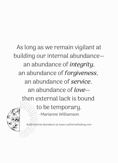 As long as we remain vigilant at building our internal abundance—an abundance of integrity, an abundance of forgiveness, an abundance of service, an abundance of love—then external lack is bound to be temporary. -Marianne Williamson