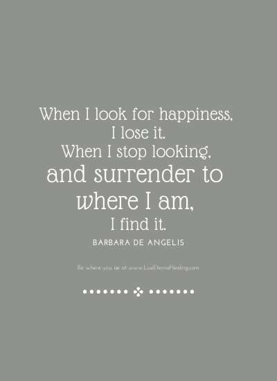 When I look for happiness, I lose it. When I stop looking, and surrender to where I am, I find it. ~ Barbara De Angelis