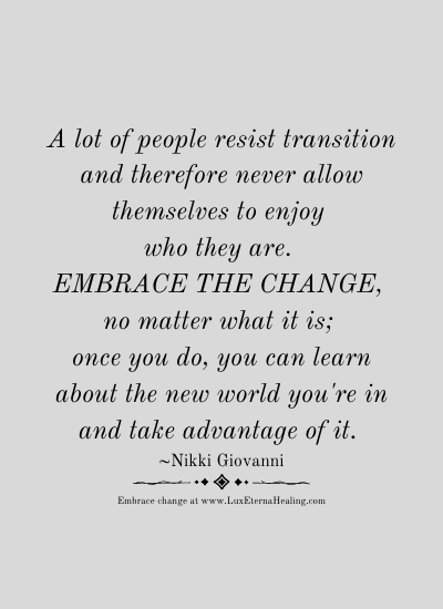 A lot of people resist transition and therefore never allow themselves to enjoy who they are. Embrace the change, no matter what it is; once you do, you can learn about the new world you're in and take advantage of it. ~Nikki Giovanni