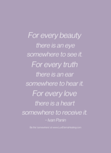For every beauty there is an eye somewhere to see it. For every truth there is an ear somewhere to hear it. For every love there is a heart somewhere to receive it. ~ Ivan Panin