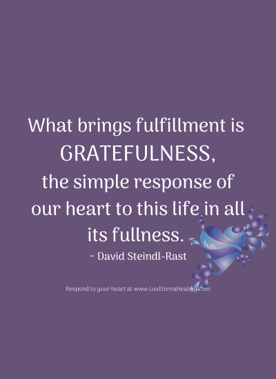 What brings fulfillment is gratefulness, the simple response of our heart to this life in all its fullness. ~ David Steindl-Rast