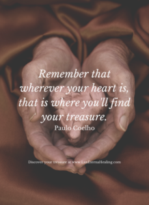 Remember that wherever your heart is, that is where you'll find your treasure. Paulo Coelho