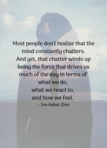 Most people don't realize that the mind constantly chatters. And yet, that chatter winds up being the force that drives us much of the day in terms of what we do, what we react to, and how we feel. ~ Jon Kabat-Zinn