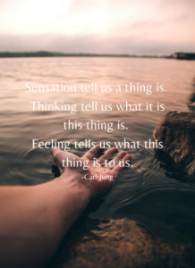 Sensation tell us a thing is. Thinking tell us what it is this thing is. Feeling tells us what this thing is to us. -Carl Jung