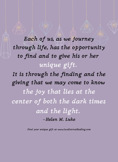 Each of us, as we journey through life, has the opportunity to find and to give his or her unique gift. It is through the finding and the giving that we may come to know the joy that lies at the center of both the dark times and the light. ~ Helen M. Luke