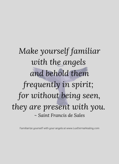 Make yourself familiar with the angels and behold them frequently in spirit; for without being seen, they are present with you. ~ Saint Francis de Sales