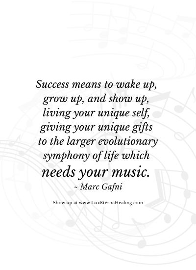 Success means to wake up, grow up, and show up, living your unique self, giving your unique gifts to the larger evolutionary symphony of life which needs your music. ~ Marc Gafni