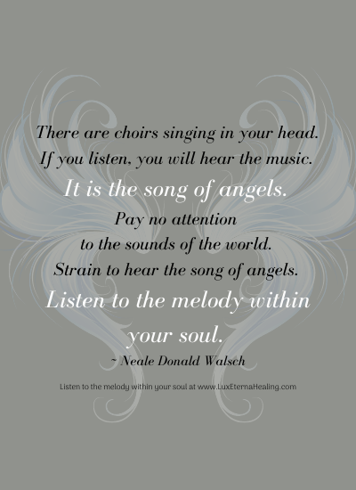 There are choirs singing in your head. If you listen, you will hear the music. It is the song of angels. Pay no attention to the sounds of the world. They are just noises, and even when added up all together they have no value, make no sense. Strain to hear the song of angels. Listen to the melody within your soul. ~ Neale Donald Walsch