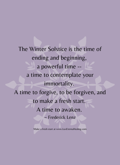 The Winter Solstice is the time of ending and beginning, a powerful time -- a time to contemplate your immortality. A time to forgive, to be forgiven, and to make a fresh start. A time to awaken. ~ Frederick Lenz