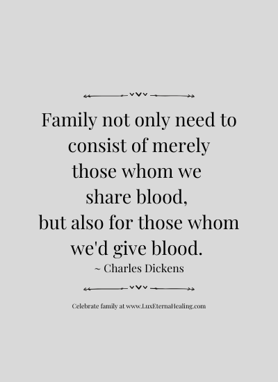 Family not only need to consist of merely those whom we share blood, but also for those whom we'd give blood. ~ Charles Dickens