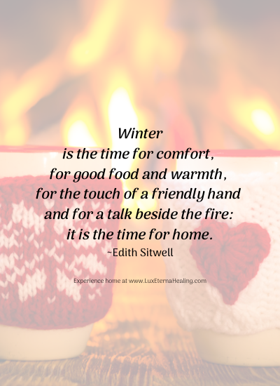 Winter is the time for comfort, for good food and warmth, for the touch of a friendly hand and for a talk beside the fire: it is the time for home. ~Edith Sitwell