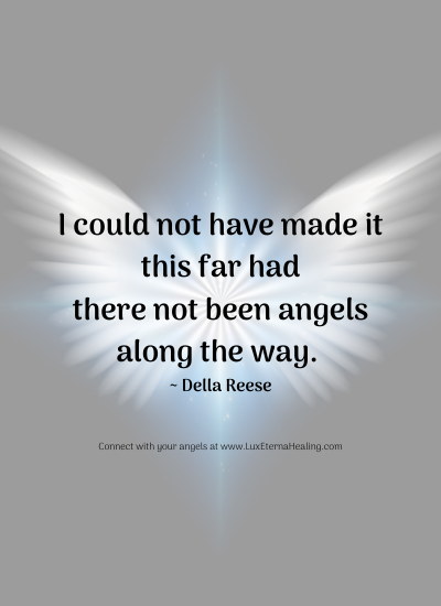 I could not have made it this far had there not been angels along the way. ~ Della Reese