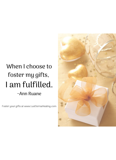 When I choose to foster my gifts, I am fulfilled. ~Ann Ruane