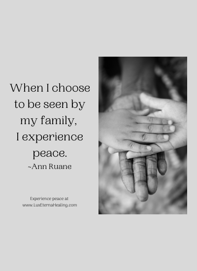 When I choose to be seen by my family, I experience peace. ~Ann Ruane